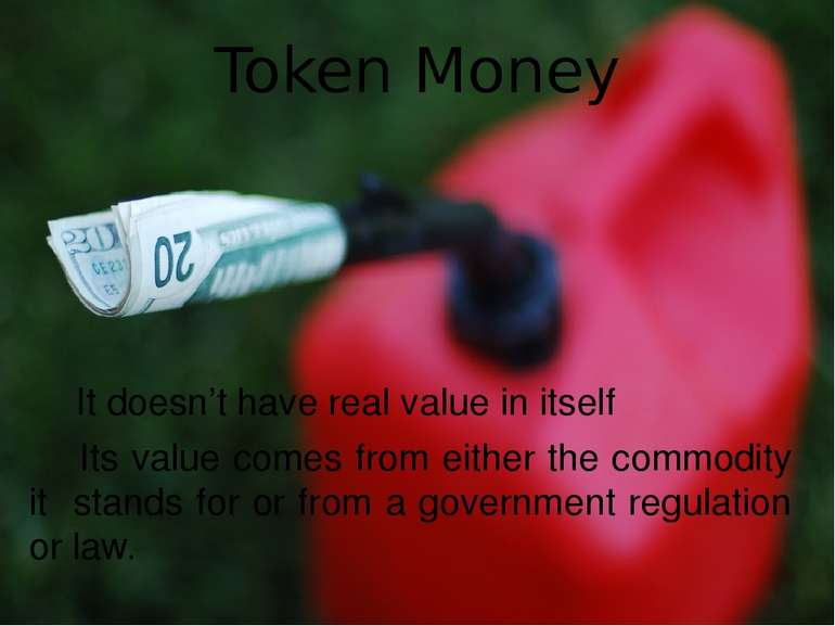 Token Money It doesn't have real value in itself Its value comes from either ...