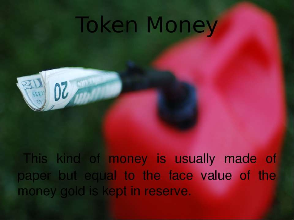 Token Money This kind of money is usually made of paper but equal to the fac...
