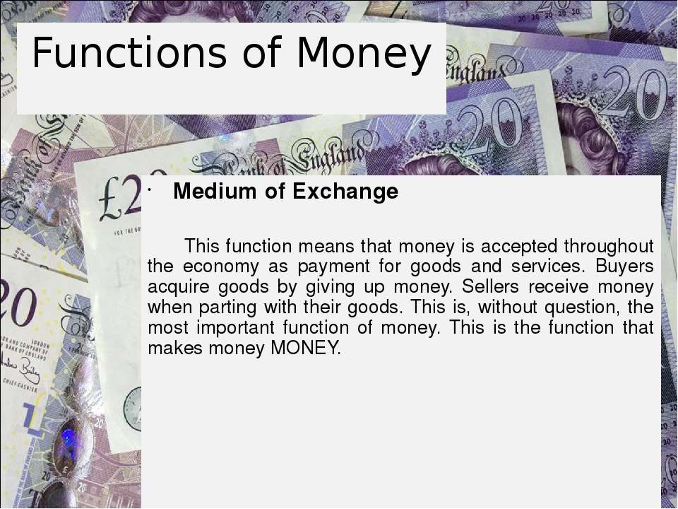 Functions of Money Medium of Exchange This function means that money is accep...