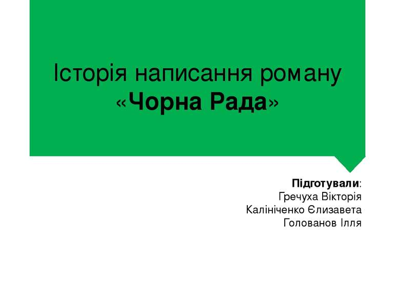 Історія написання роману «Чорна Рада» Підготували: Гречуха Вікторія Калінічен...