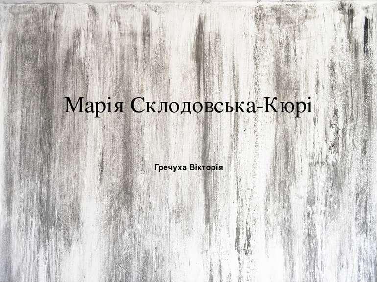Марія Склодовська-Кюрі Гречуха Вікторія