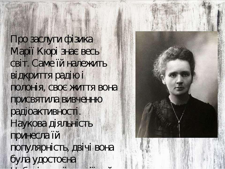 Про заслуги фізика Марії Кюрі знає весь світ. Саме їй належить відкриття раді...