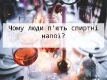 Чому люди п'ють спиртні напої? Гречуха Вікторія