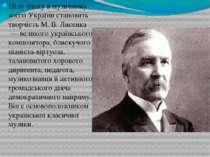 Цілу епоху в музичному житті України становить творчість М.В.Лисенка— вели...
