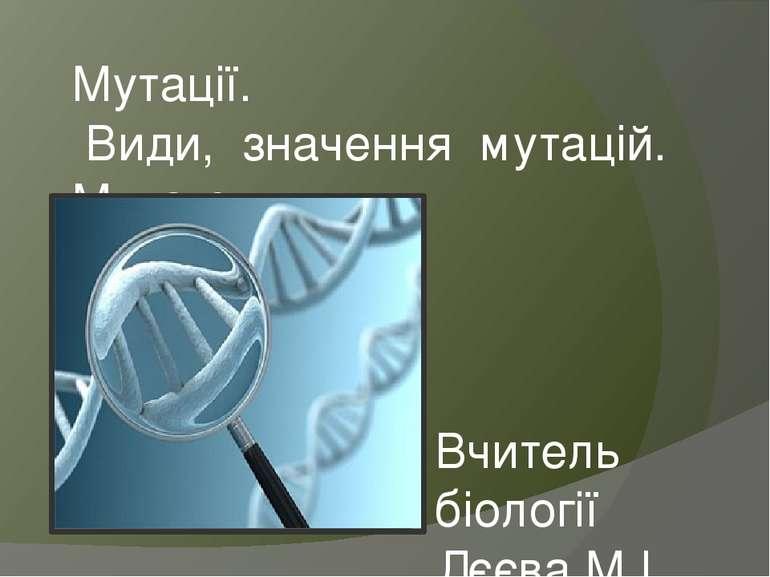 Мутації. Види, значення мутацій. Мутагени Вчитель біології Дєєва М.І.