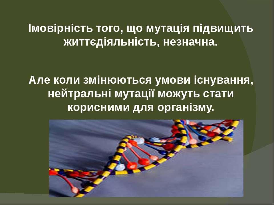 Імовірність того, що мутація підвищить життєдіяльність, незначна. Але коли зм...
