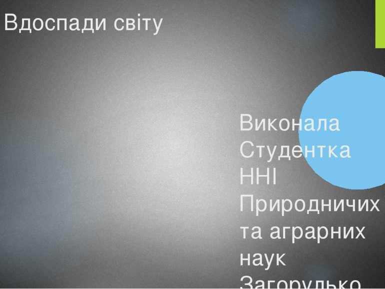 Вдоспади світу Виконала Студентка ННІ Природничих та аграрних наук Загорулько...