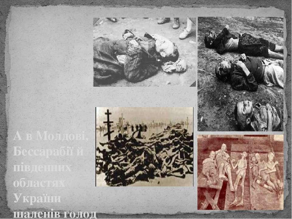 А в Молдові, Бессарабії й південних областях України шаленів голод і лише за ...