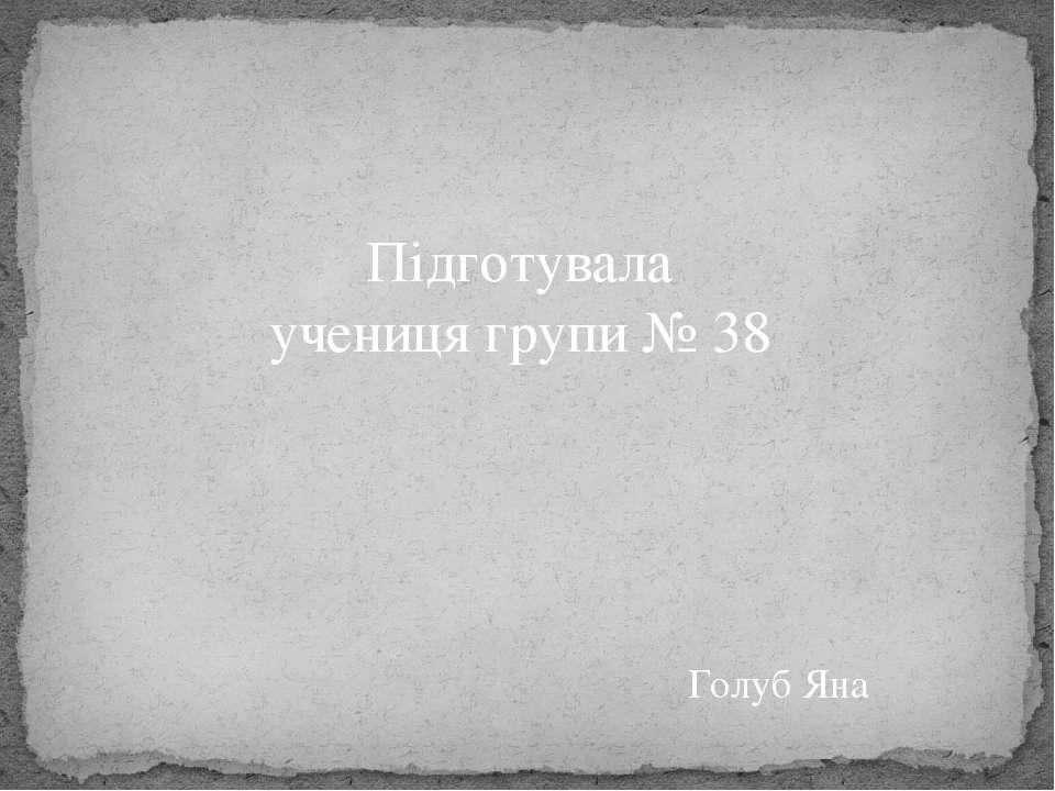 Підготувала учениця групи № 38 Голуб Яна