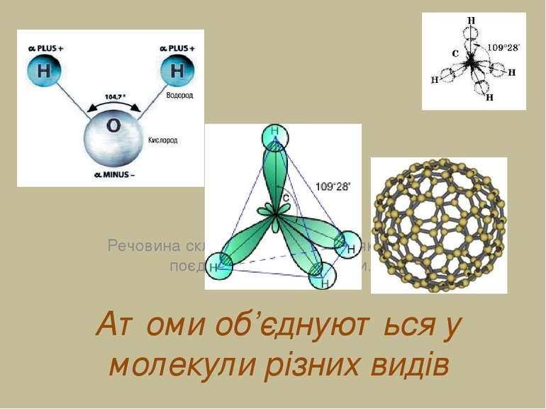 Атоми об'єднуються у молекули різних видів Речовина складається з атомів, які...
