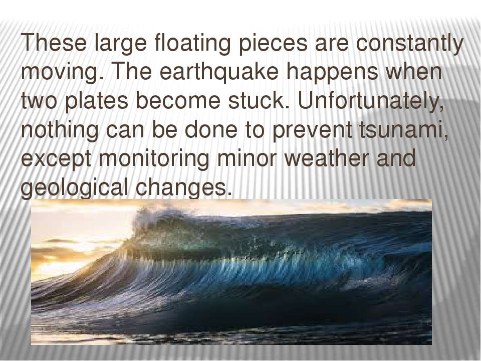 These large floating pieces are constantly moving. The earthquake happens whe...