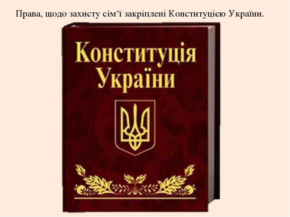 Права, щодо захисту сім'ї закріплені Конституцією України.