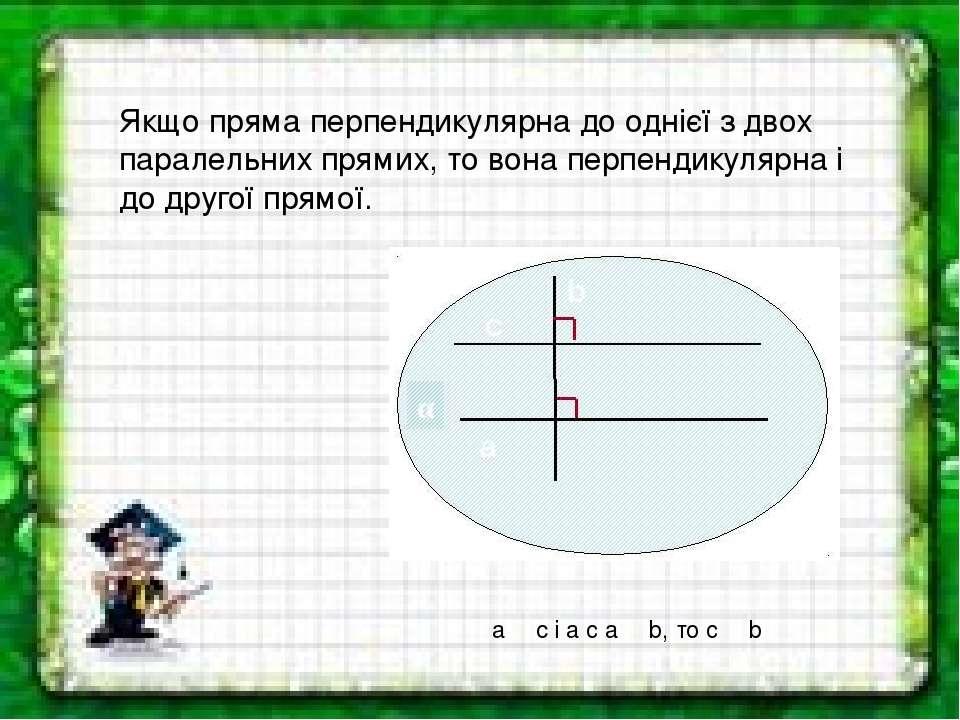 Якщо пряма перпендикулярна до однієї з двох паралельних прямих, то вона перпе...