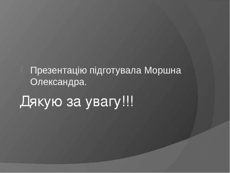 Дякую за увагу!!! Презентацію підготувала Моршна Олександра.