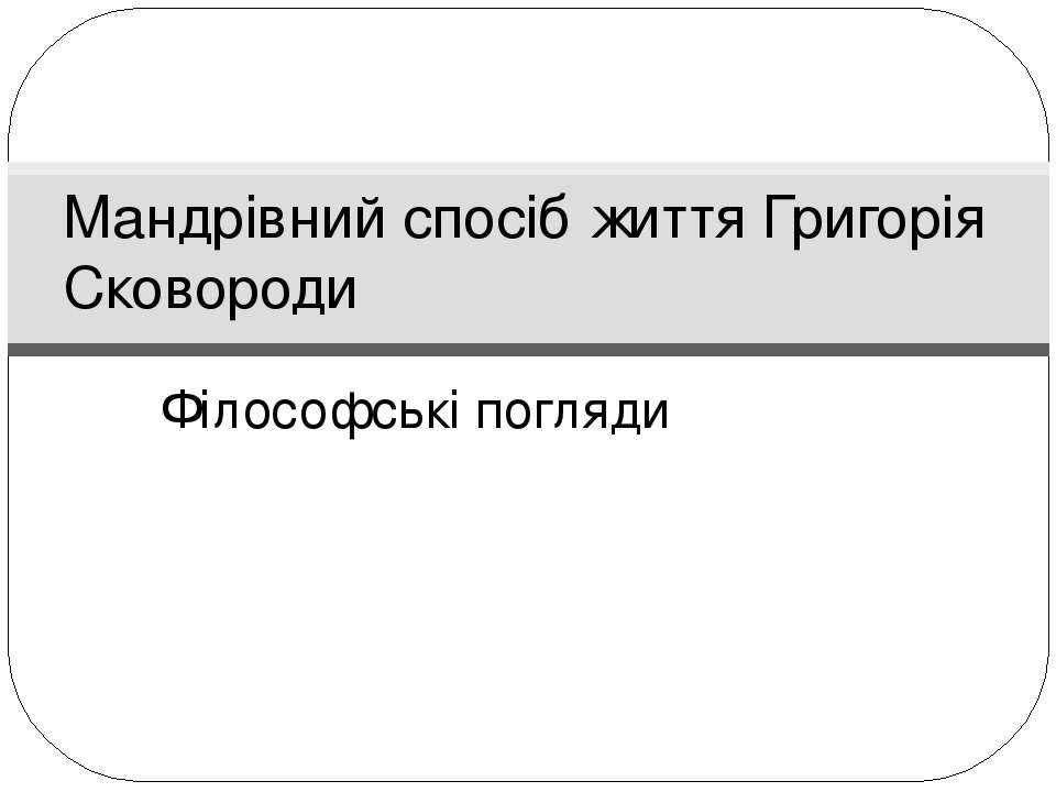 Філософські погляди Мандрівний спосіб життя Григорія Сковороди