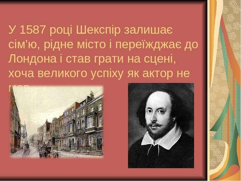 У 1587 році Шекспір залишає сім'ю, рідне місто і переїжджає до Лондона і став...