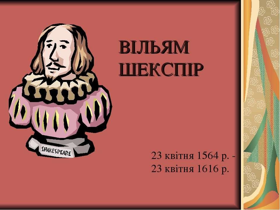 ВІЛЬЯМ ШЕКСПІР 23 квітня 1564 р. - 23 квітня 1616 р.