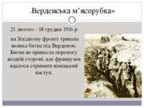 21 лютого - 18 грудня 1916 р. на Зіхідному фронті тривала велика битва під В...