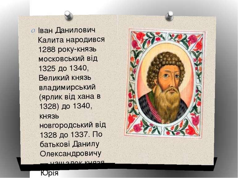 Іван Данилович Калита народився 1288 року-князь московський від 1325 до 1340,...