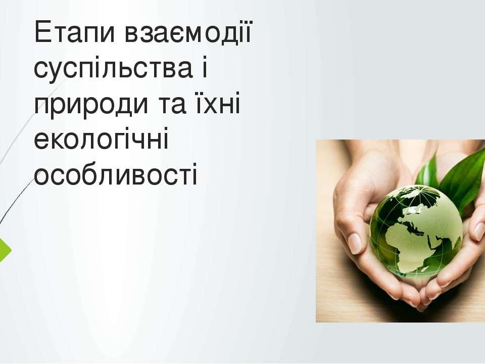 Етапи взаємодії суспільства і природи та їхні екологічні особливості