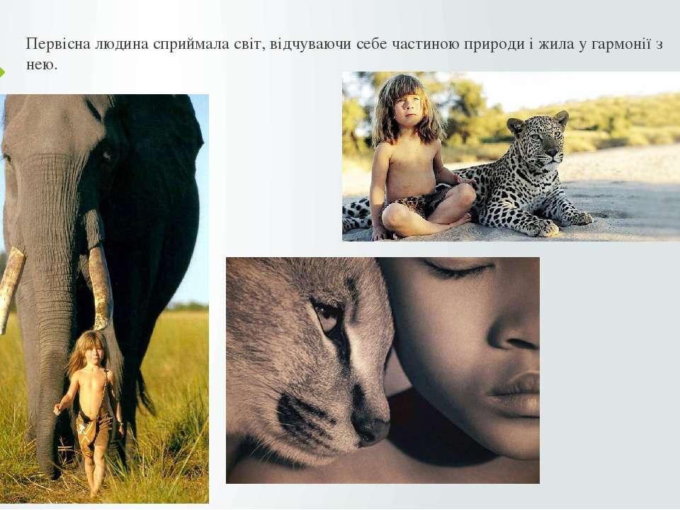 Первісна людина сприймала світ, відчуваючи себе частиною природи і жила у гар...