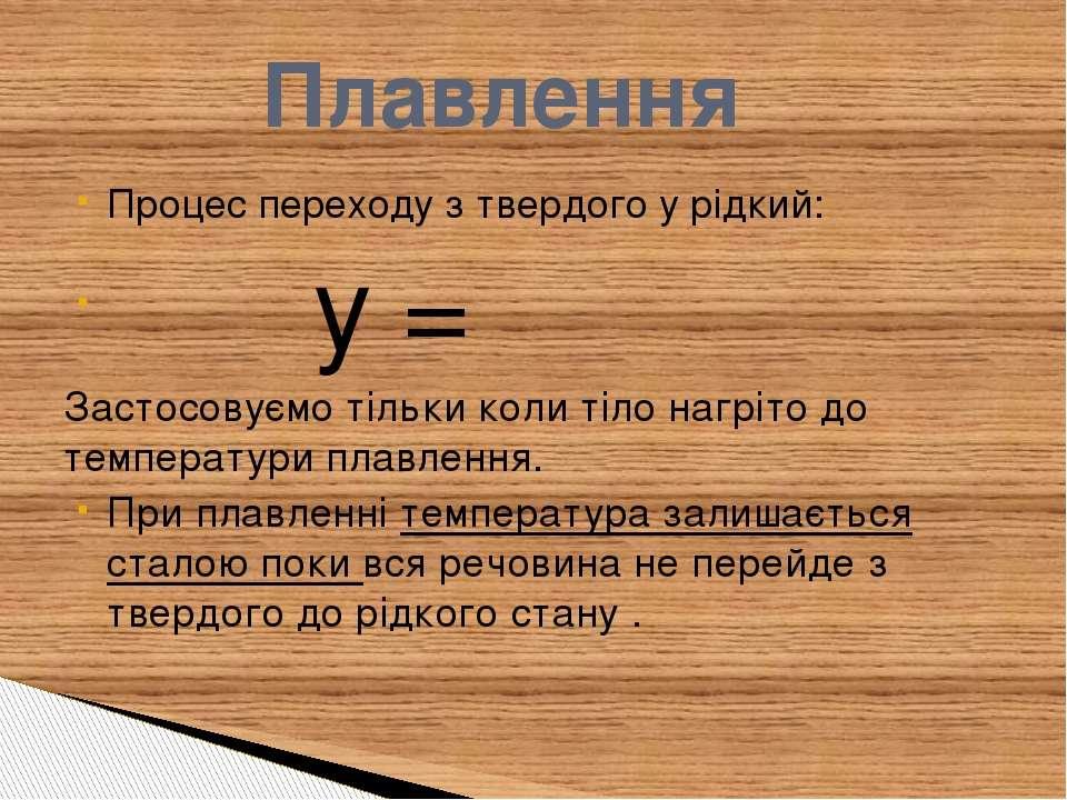 Процес переходу з твердого у рідкий: ℚ=ℷℳ Застосовуємо тільки коли тіло нагрі...
