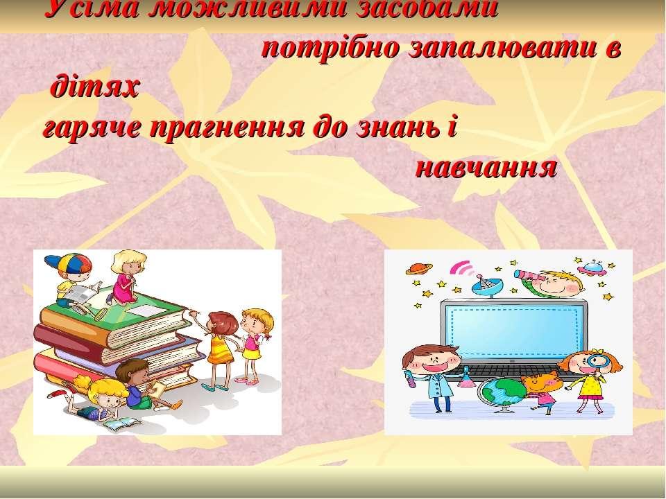 Усіма можливими засобами потрібно запалювати в дітях гаряче прагнення до знан...