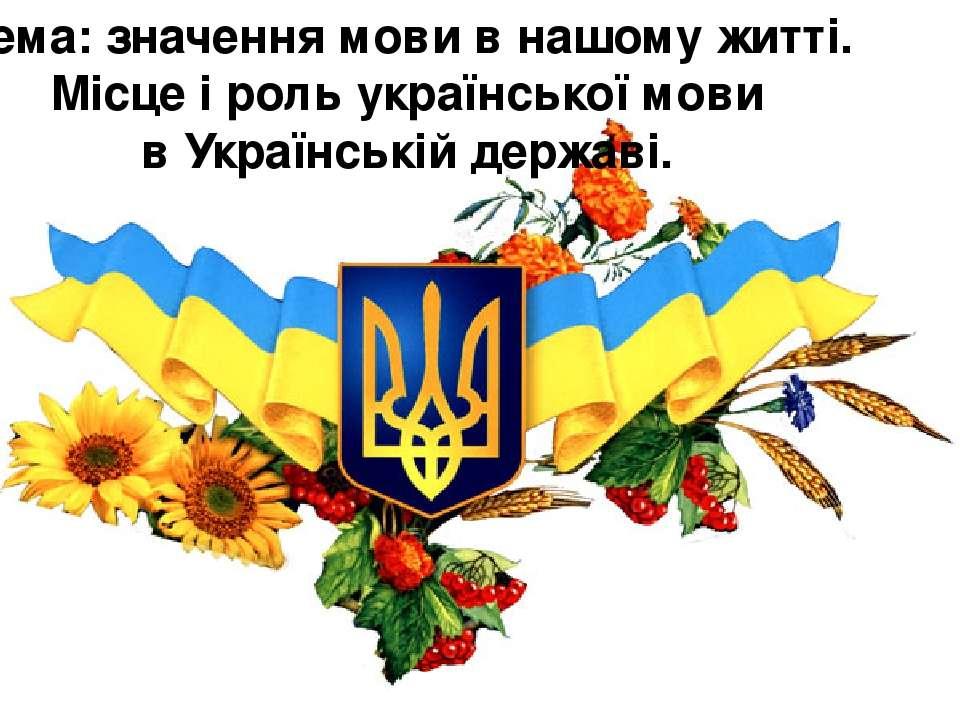 Тема: значення мови в нашому житті. Місце і роль української мови в Українськ...