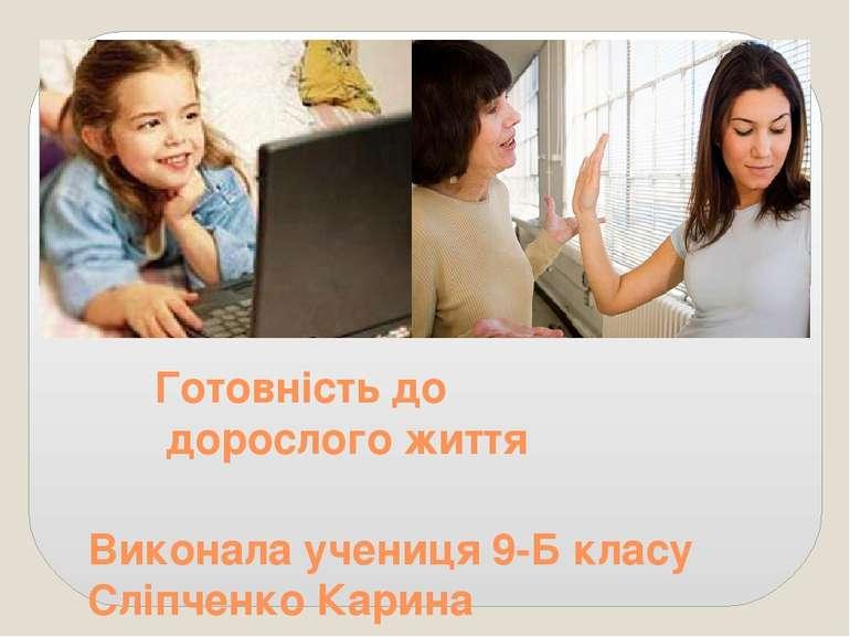 Готовність до дорослого життя Виконала учениця 9-Б класу Сліпченко Карина