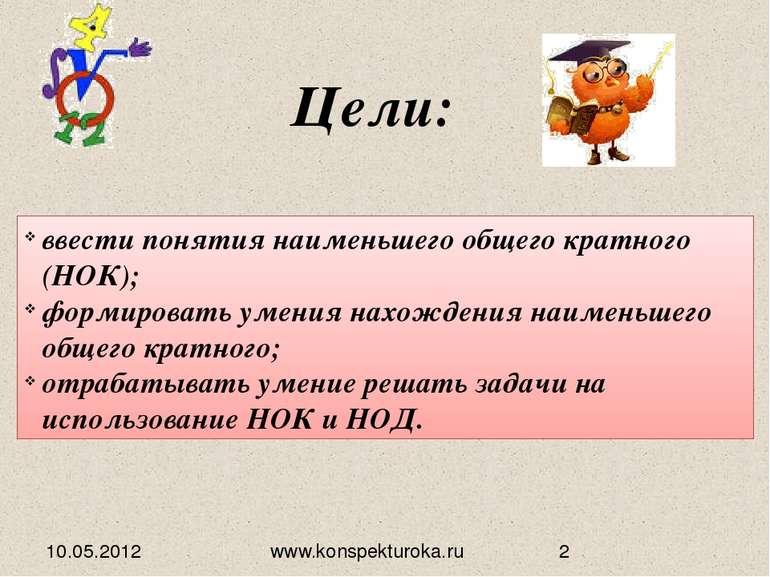 Цели: 10.05.2012 ввести понятия наименьшего общего кратного (НОК); формироват...