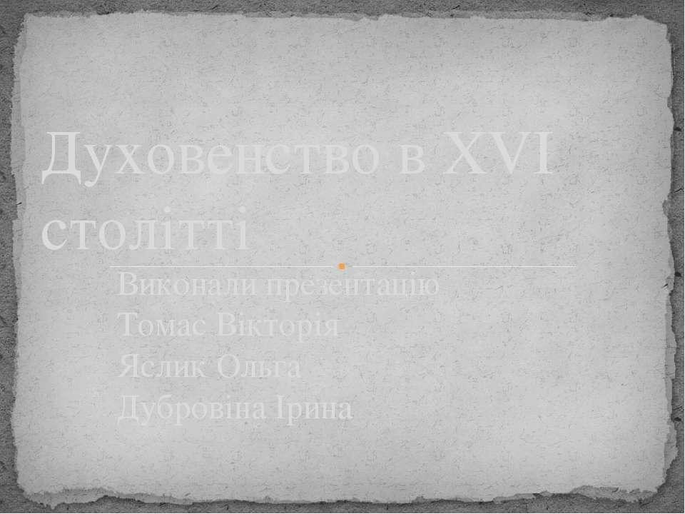 Виконали презентацію Томас Вікторія Яслик Ольга Дубровіна Ірина Духовенство в...