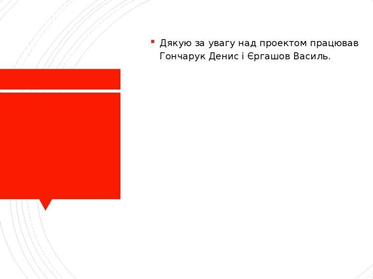 Дякую за увагу над проектом працював Гончарук Денис і Єргашов Василь.