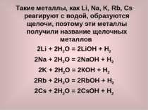 Такие металлы, как Li, Na, K, Rb, Cs реагируют с водой, образуются щелочи, по...