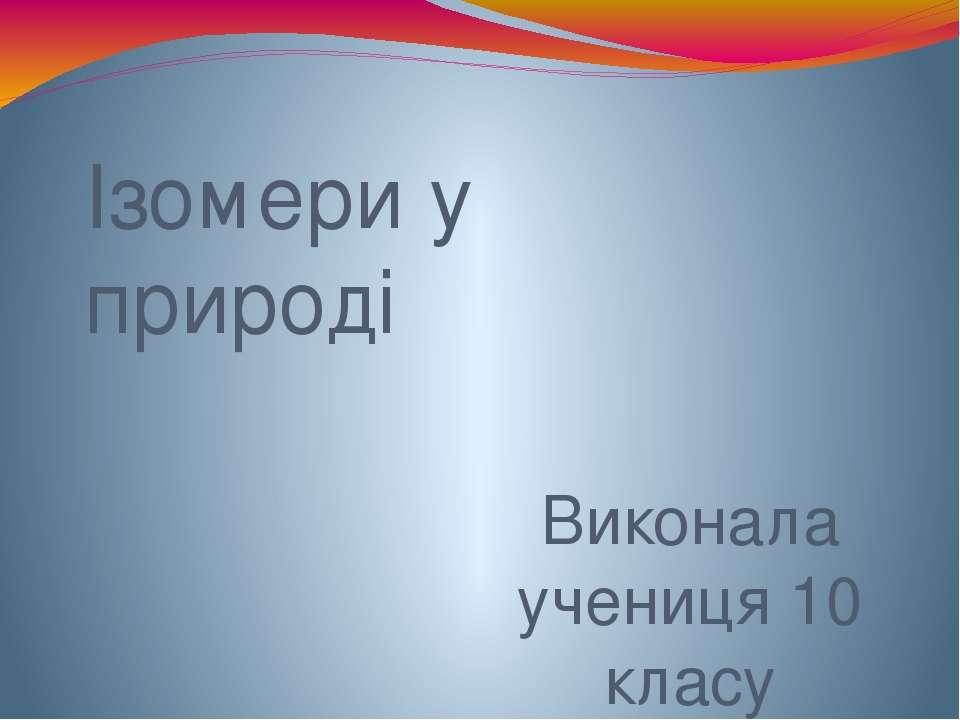 Ізомери у природі Виконала учениця 10 класу Снігурівської районної гімназії і...