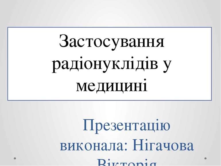 Застосування радіонуклідів у медицині Презентацію виконала: Нігачова Вікторія
