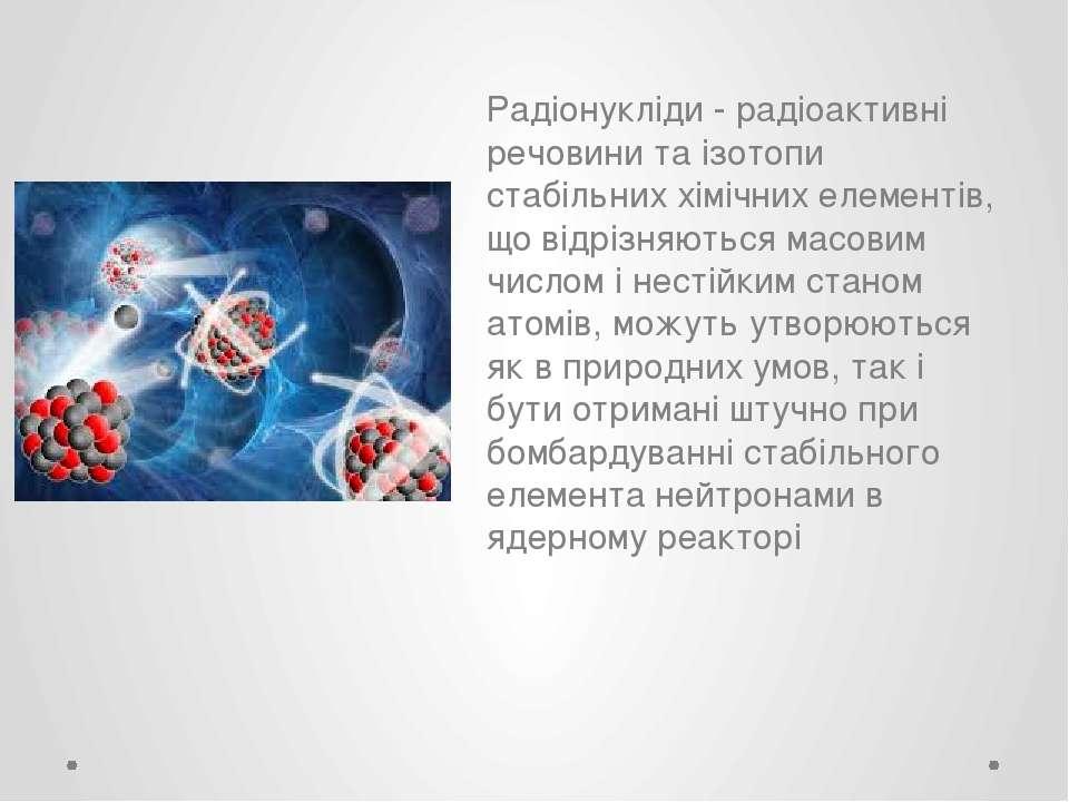 Радіонукліди - радіоактивні речовини та ізотопи стабільних хімічних елементів...