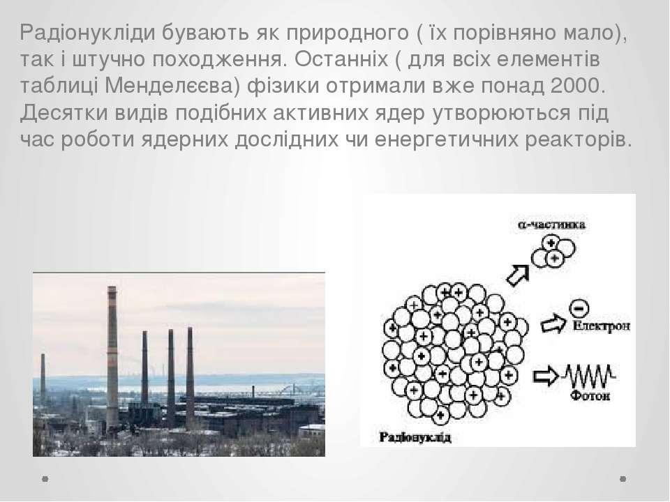 Радіонукліди бувають як природного ( їх порівняно мало), так і штучно походже...