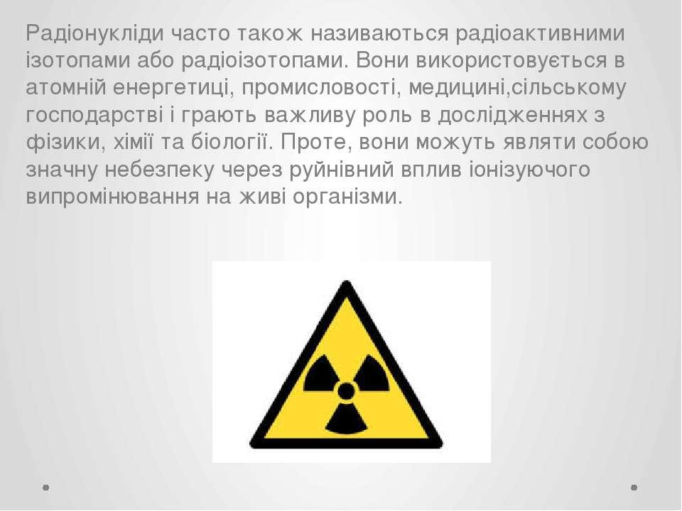 Радіонукліди часто також називаються радіоактивними ізотопами або радіоізотоп...