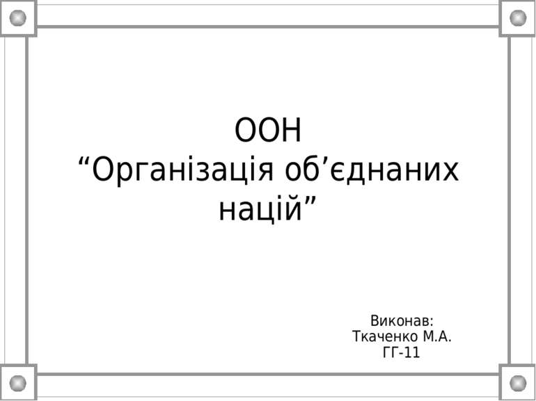 """ООН """"Організація об'єднаних націй"""" Виконав: Ткаченко М.А. ГГ-11"""