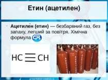Етин (ацетилен) Ацетиле н (етин)— безбарвний газ, без запаху, легший за пові...