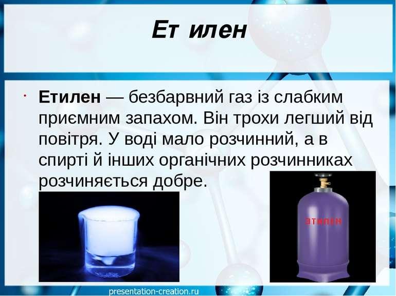 Етилен Етилен— безбарвний газ із слабким приємним запахом. Він трохи легший ...