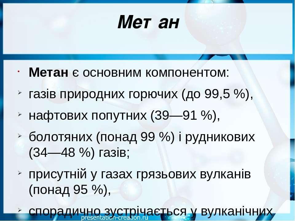 Метан Метан є основним компонентом: газів природних горючих (до 99,5%), нафт...