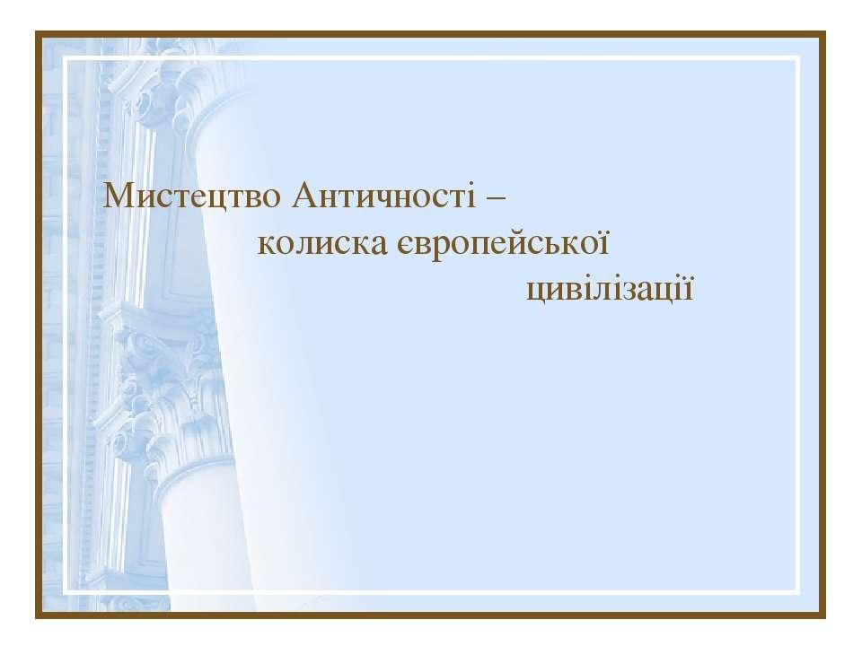 Мистецтво Античності – колиска європейської цивілізації