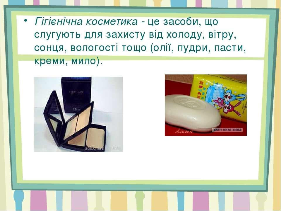 Гігієнічна косметика -це засоби, що слугують для захисту від холоду, вітру, ...