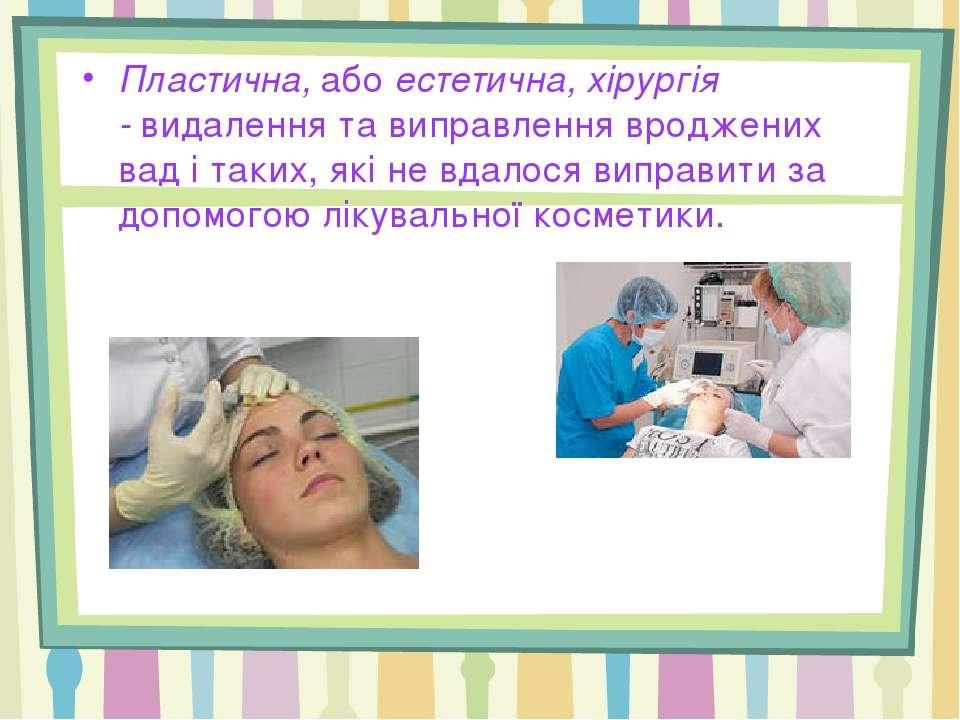 Пластична,абоестетична, хірургія -видалення та виправлення вроджених вад і...