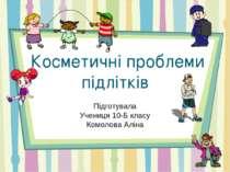 Косметичні проблеми підлітків Підготувала Учениця 10-Б класу Комолова Аліна