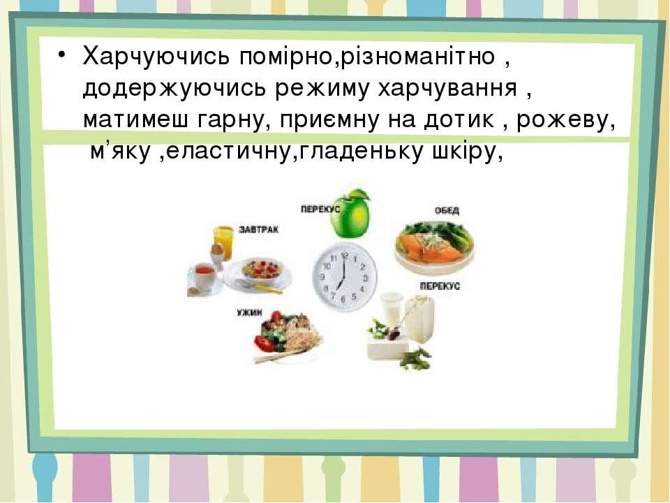 Харчуючись помірно,різноманітно , додержуючись режиму харчування , матимеш га...