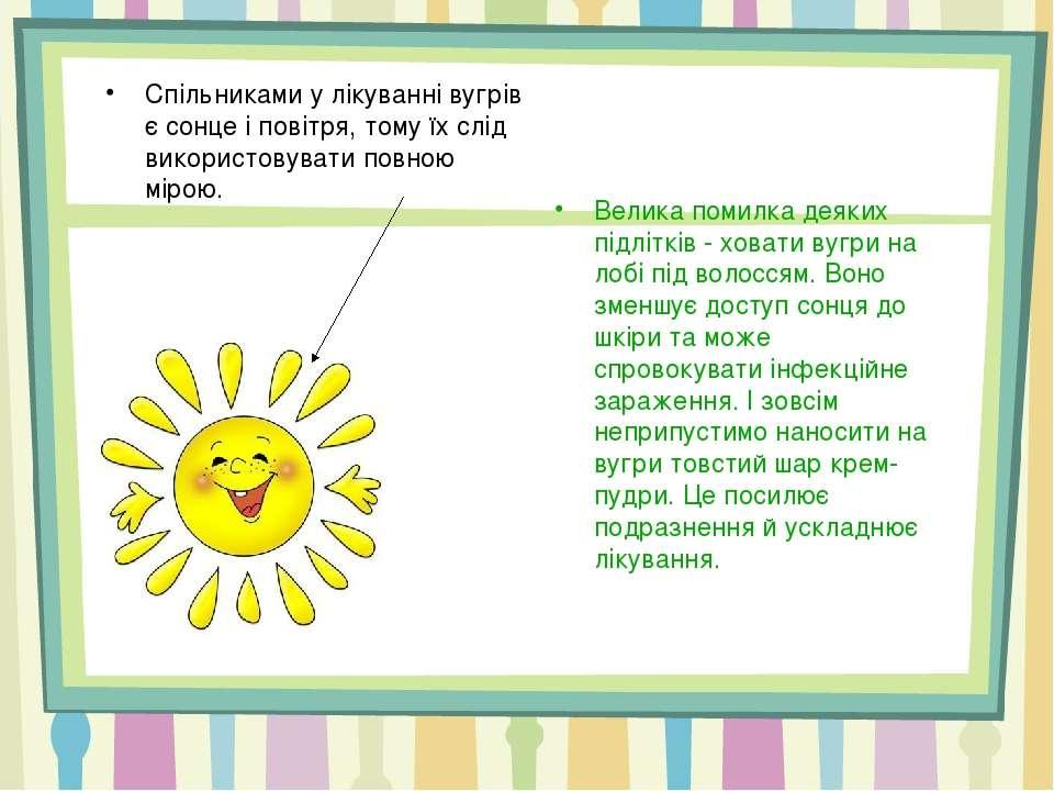 Спільниками у лікуванні вугрів є сонце і повітря, тому їх слід використовуват...