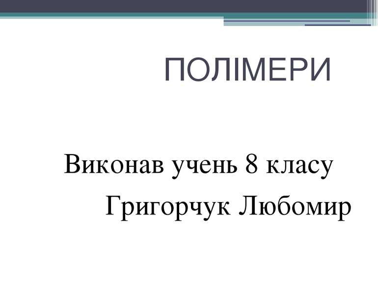 ПОЛІМЕРИ Виконав учень 8 класу Григорчук Любомир