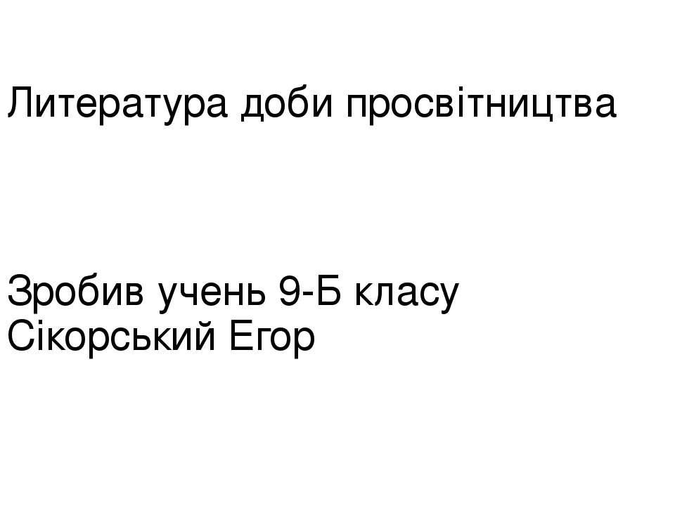 Литература доби просвітництва Зробив учень 9-Б класу Сікорський Егор
